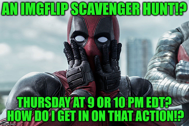 ghostofchurch's Scavenger Hunt - Thursday at 9 or 10 pm EDT |  AN IMGFLIP SCAVENGER HUNT!? THURSDAY AT 9 OR 10 PM EDT? HOW DO I GET IN ON THAT ACTION!? | image tagged in deadpool - gasp,ghostofchurch's scavenger hunt,scavenger hunt,ghostofchurch,memes | made w/ Imgflip meme maker