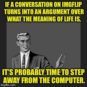 Arguments here get weird. | IF A CONVERSATION ON IMGFLIP TURNS INTO AN ARGUMENT OVER WHAT THE MEANING OF LIFE IS, IT'S PROBABLY TIME TO STEP AWAY FROM THE COMPUTER. | image tagged in memes,kill yourself guy,funny memes | made w/ Imgflip meme maker