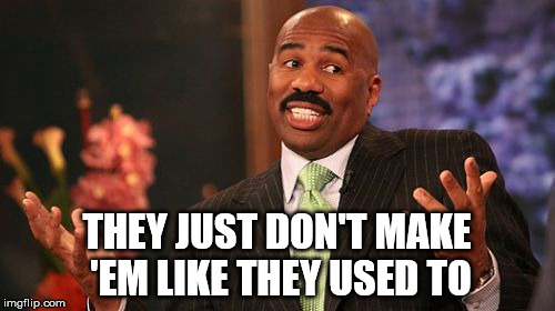 Steve Harvey Meme | THEY JUST DON'T MAKE 'EM LIKE THEY USED TO | image tagged in memes,steve harvey | made w/ Imgflip meme maker