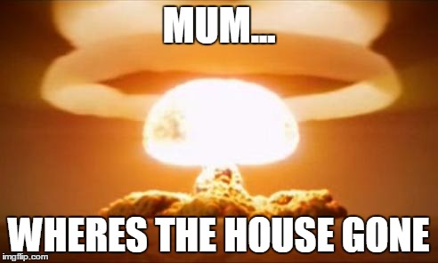 Nuclear Explosion | MUM... WHERES THE HOUSE GONE | image tagged in nuclear explosion | made w/ Imgflip meme maker
