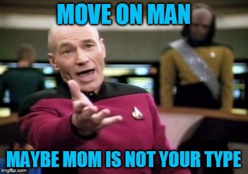 Picard Wtf Meme | MOVE ON MAN MAYBE MOM IS NOT YOUR TYPE | image tagged in memes,picard wtf | made w/ Imgflip meme maker