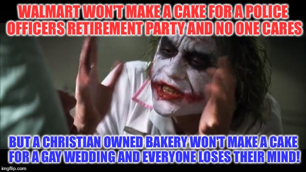And everybody loses their minds Meme |  WALMART WON'T MAKE A CAKE FOR A POLICE OFFICERS RETIREMENT PARTY AND NO ONE CARES; BUT A CHRISTIAN OWNED BAKERY WON'T MAKE A CAKE FOR A GAY WEDDING AND EVERYONE LOSES THEIR MIND! | image tagged in memes,and everybody loses their minds | made w/ Imgflip meme maker