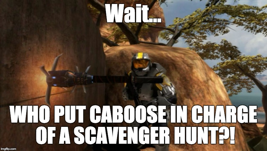 worst ever, of all time. | Wait... WHO PUT CABOOSE IN CHARGE OF A SCAVENGER HUNT?! | image tagged in worst ever,of all time | made w/ Imgflip meme maker