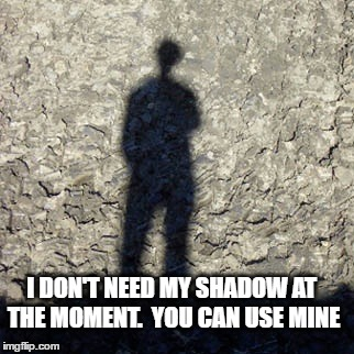 I DON'T NEED MY SHADOW AT THE MOMENT.  YOU CAN USE MINE | made w/ Imgflip meme maker