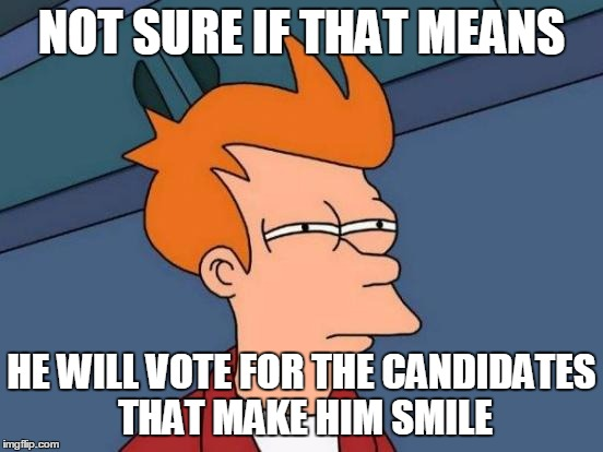 Futurama Fry Meme | NOT SURE IF THAT MEANS HE WILL VOTE FOR THE CANDIDATES THAT MAKE HIM SMILE | image tagged in memes,futurama fry | made w/ Imgflip meme maker