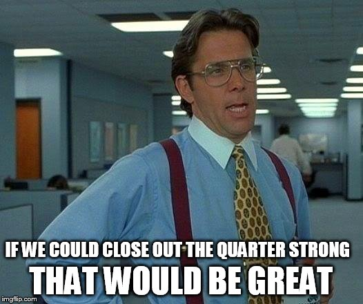 That Would Be Great Meme | IF WE COULD CLOSE OUT THE QUARTER STRONG THAT WOULD BE GREAT | image tagged in memes,that would be great | made w/ Imgflip meme maker