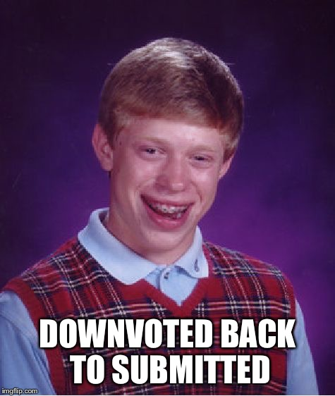 Bad Luck Brian Meme | DOWNVOTED BACK TO SUBMITTED | image tagged in memes,bad luck brian | made w/ Imgflip meme maker