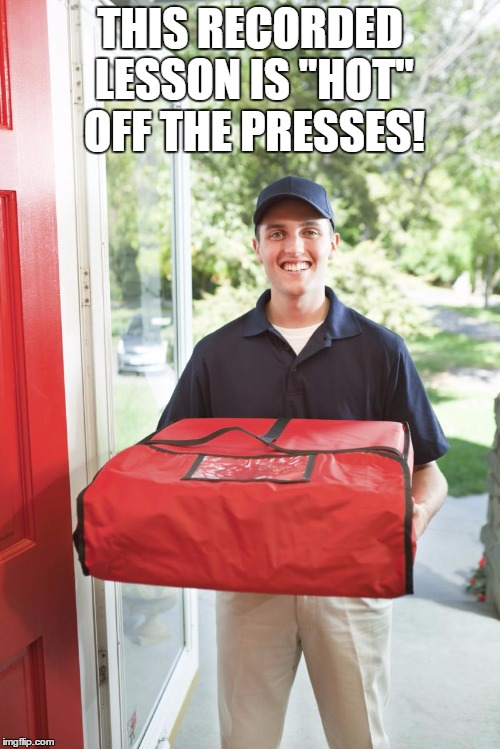 "pizza delivery man | THIS RECORDED LESSON IS ""HOT"" OFF THE PRESSES! 