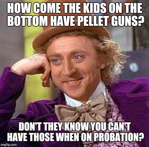 Creepy Condescending Wonka Meme | HOW COME THE KIDS ON THE BOTTOM HAVE PELLET GUNS? DON'T THEY KNOW YOU CAN'T HAVE THOSE WHEN ON PROBATION? | image tagged in memes,creepy condescending wonka | made w/ Imgflip meme maker