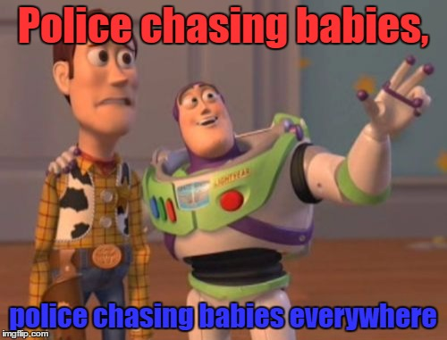 X, X Everywhere Meme | Police chasing babies, police chasing babies everywhere | image tagged in memes,x,x everywhere,x x everywhere | made w/ Imgflip meme maker
