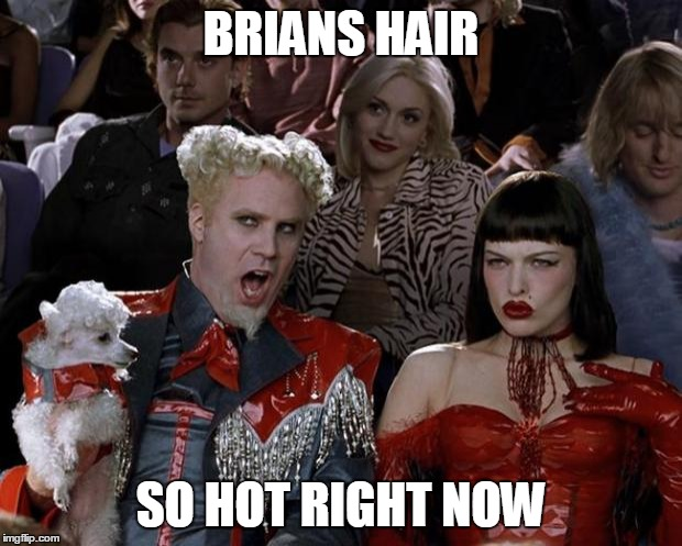 Mugatu So Hot Right Now Meme | BRIANS HAIR SO HOT RIGHT NOW | image tagged in memes,mugatu so hot right now | made w/ Imgflip meme maker
