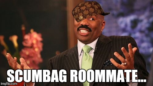 Steve Harvey Meme | SCUMBAG ROOMMATE... | image tagged in memes,steve harvey,scumbag | made w/ Imgflip meme maker