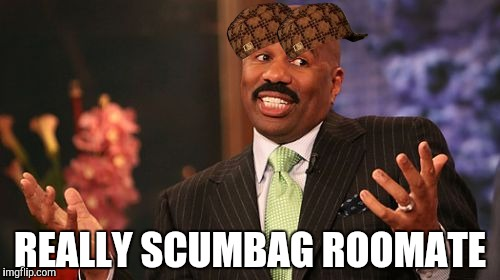 Steve Harvey Meme | REALLY SCUMBAG ROOMATE | image tagged in memes,steve harvey,scumbag | made w/ Imgflip meme maker