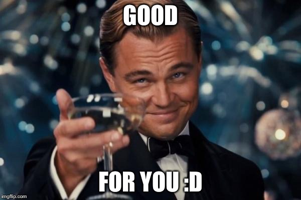 Leonardo Dicaprio Cheers Meme | GOOD FOR YOU :D | image tagged in memes,leonardo dicaprio cheers | made w/ Imgflip meme maker