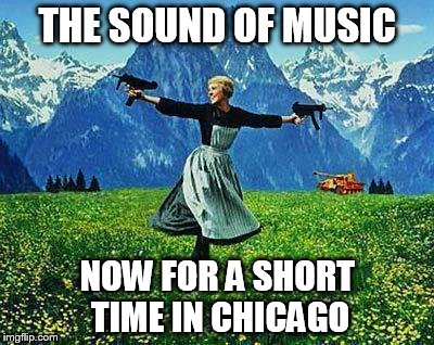 Chicago Sound of Music | THE SOUND OF MUSIC NOW FOR A SHORT TIME IN CHICAGO | image tagged in julie andrews machine guns,chicago,chiraq,gun,musical,parody | made w/ Imgflip meme maker