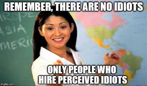 REMEMBER, THERE ARE NO IDIOTS ONLY PEOPLE WHO HIRE PERCEIVED IDIOTS | made w/ Imgflip meme maker
