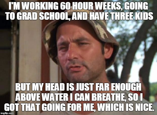 So I Got That Goin For Me Which Is Nice Meme | I'M WORKING 60 HOUR WEEKS, GOING TO GRAD SCHOOL, AND HAVE THREE KIDS BUT MY HEAD IS JUST FAR ENOUGH ABOVE WATER I CAN BREATHE, SO I GOT THAT | image tagged in memes,so i got that goin for me which is nice | made w/ Imgflip meme maker