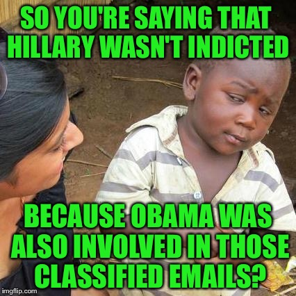 Obama used a pseudonym!! | SO YOU'RE SAYING THAT HILLARY WASN'T INDICTED BECAUSE OBAMA WAS ALSO INVOLVED IN THOSE CLASSIFIED EMAILS? | image tagged in memes,third world skeptical kid,hillary,obama,email scandal,election 2016 | made w/ Imgflip meme maker