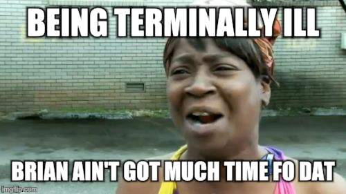 Aint Nobody Got Time For That Meme | BEING TERMINALLY ILL BRIAN AIN'T GOT MUCH TIME FO DAT | image tagged in memes,aint nobody got time for that | made w/ Imgflip meme maker