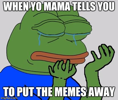 Sad Pepe the Frog | WHEN YO MAMA TELLS YOU TO PUT THE MEMES AWAY | image tagged in sad pepe the frog | made w/ Imgflip meme maker