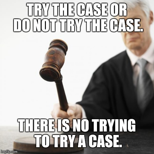 Judged! | TRY THE CASE OR DO NOT TRY THE CASE. THERE IS NO TRYING TO TRY A CASE. | image tagged in judged,yoda wisdom | made w/ Imgflip meme maker