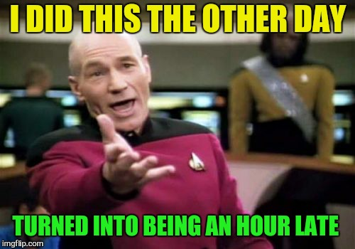 Picard Wtf Meme | I DID THIS THE OTHER DAY TURNED INTO BEING AN HOUR LATE | image tagged in memes,picard wtf | made w/ Imgflip meme maker