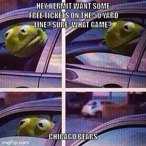 kermit car window | HEY KERMIT WANT SOME FREE TICKETS ON THE 50 YARD LINE? SURE- WHAT GAME? CHICAGO BEARS | image tagged in kermit car window | made w/ Imgflip meme maker