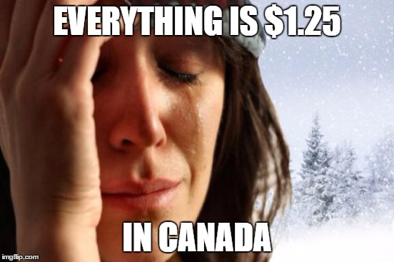 EVERYTHING IS $1.25 IN CANADA | made w/ Imgflip meme maker