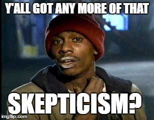 Y'all Got Any More Of That Meme | Y'ALL GOT ANY MORE OF THAT SKEPTICISM? | image tagged in memes,yall got any more of | made w/ Imgflip meme maker