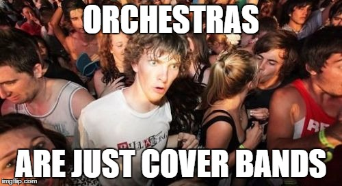 They never play their own stuff... | ORCHESTRAS ARE JUST COVER BANDS | image tagged in memes,sudden clarity clarence,music,orchestras,over bands,classical music | made w/ Imgflip meme maker