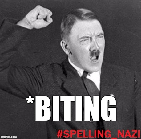*BITING | image tagged in spelling nazi | made w/ Imgflip meme maker