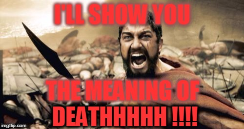 Sparta Leonidas Meme | I'LL SHOW YOU DEATHHHHH !!!! THE MEANING OF | image tagged in memes,sparta leonidas | made w/ Imgflip meme maker