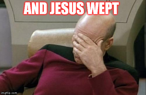 AND JESUS WEPT | image tagged in memes,captain picard facepalm | made w/ Imgflip meme maker