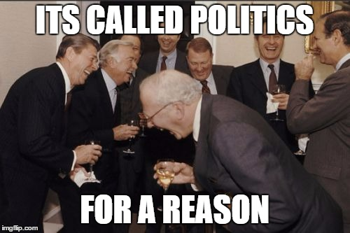 Laughing Men In Suits Meme | ITS CALLED POLITICS FOR A REASON | image tagged in memes,laughing men in suits | made w/ Imgflip meme maker