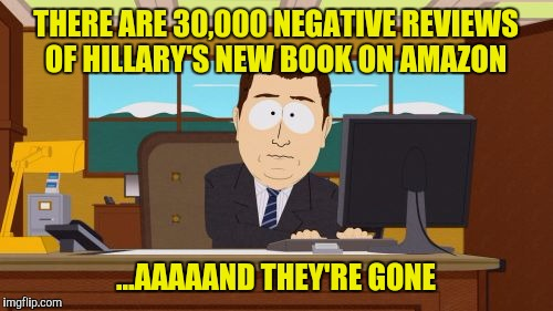 Maybe they let the cleaning lady get too close to the server  | THERE ARE 30,000 NEGATIVE REVIEWS OF HILLARY'S NEW BOOK ON AMAZON ...AAAAAND THEY'RE GONE | image tagged in memes,aaaaand its gone,amazon,hillary's book | made w/ Imgflip meme maker