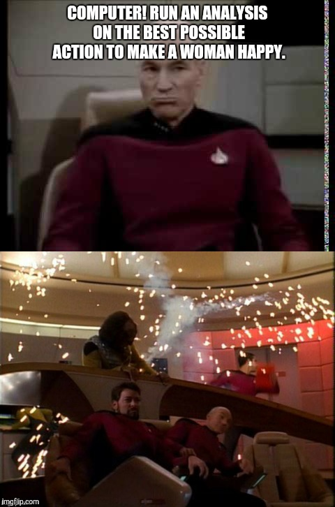 Overload  |  COMPUTER! RUN AN ANALYSIS ON THE BEST POSSIBLE ACTION TO MAKE A WOMAN HAPPY. | image tagged in star trek tng,men and women | made w/ Imgflip meme maker
