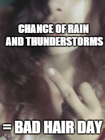 BAD HAIR | CHANCE OF RAIN AND THUNDERSTORMS = BAD HAIR DAY | image tagged in rain,bad hair day,so you're saying there's a chance,thunderstorm,bad,middle finger | made w/ Imgflip meme maker