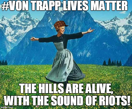 the sound of music |  #VON TRAPP LIVES MATTER; THE HILLS ARE ALIVE, WITH THE SOUND OF RIOTS! | image tagged in the sound of music,scumbag,funny,memes,black lives matter,politics | made w/ Imgflip meme maker