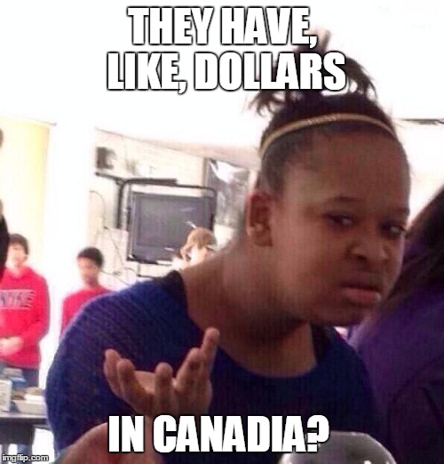 Black Girl Wat Meme | THEY HAVE, LIKE, DOLLARS IN CANADIA? | image tagged in memes,black girl wat | made w/ Imgflip meme maker