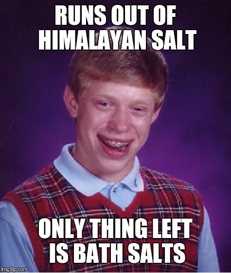RUNS OUT OF HIMALAYAN SALT ONLY THING LEFT IS BATH SALTS | image tagged in memes,bad luck brian | made w/ Imgflip meme maker