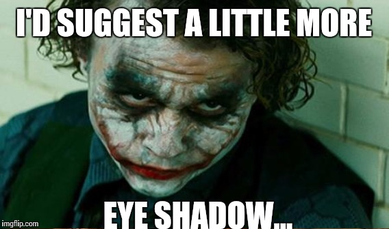 I'D SUGGEST A LITTLE MORE EYE SHADOW... | made w/ Imgflip meme maker
