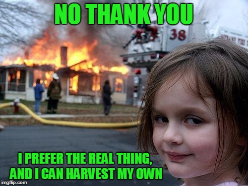NO THANK YOU I PREFER THE REAL THING, AND I CAN HARVEST MY OWN | made w/ Imgflip meme maker