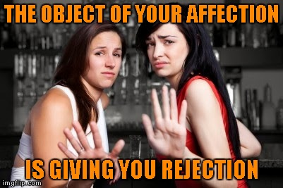 THE OBJECT OF YOUR AFFECTION IS GIVING YOU REJECTION | made w/ Imgflip meme maker