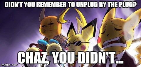 CASHWAG Crew | DIDN'T YOU REMEMBER TO UNPLUG BY THE PLUG? CHAZ, YOU DIDN'T... | image tagged in memes,cashwag crew | made w/ Imgflip meme maker