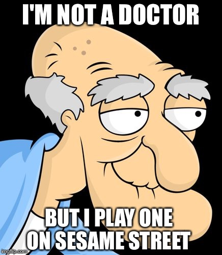 Herbert | I'M NOT A DOCTOR BUT I PLAY ONE ON SESAME STREET | image tagged in herbert | made w/ Imgflip meme maker