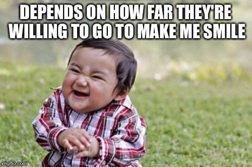 Evil Toddler Meme | DEPENDS ON HOW FAR THEY'RE WILLING TO GO TO MAKE ME SMILE | image tagged in memes,evil toddler | made w/ Imgflip meme maker