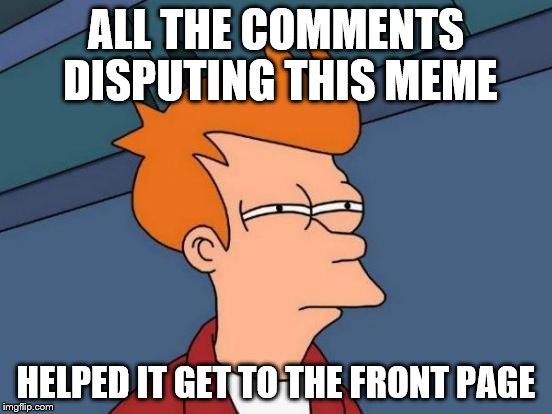 ALL THE COMMENTS DISPUTING THIS MEME HELPED IT GET TO THE FRONT PAGE | image tagged in memes,futurama fry | made w/ Imgflip meme maker