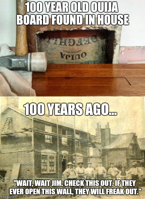 "I like to think that's how that went down. | 100 YEAR OLD OUIJA BOARD FOUND IN HOUSE 100 YEARS AGO... ""WAIT, WAIT JIM. CHECK THIS OUT. IF THEY EVER OPEN THIS WALL, THEY WILL FREAK OUT."" 