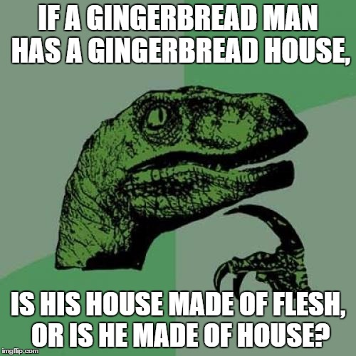 Philosoraptor Meme | IF A GINGERBREAD MAN HAS A GINGERBREAD HOUSE, IS HIS HOUSE MADE OF FLESH, OR IS HE MADE OF HOUSE? | image tagged in memes,philosoraptor | made w/ Imgflip meme maker