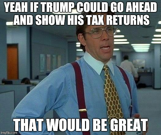 That Would Be Great Meme | YEAH IF TRUMP COULD GO AHEAD AND SHOW HIS TAX RETURNS THAT WOULD BE GREAT | image tagged in memes,that would be great | made w/ Imgflip meme maker